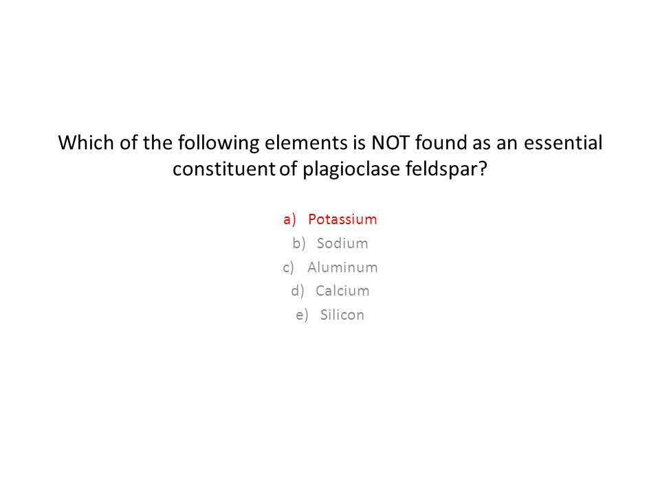 Which of the following elements is NOT found as an essential constituent of plagioclase feldspar.