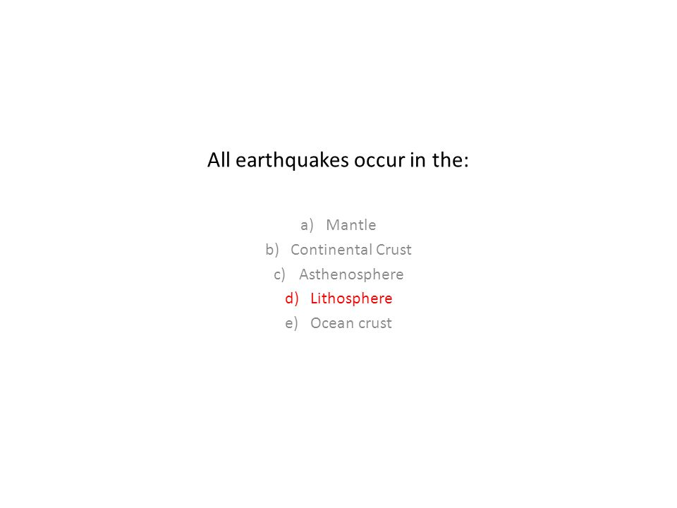 All earthquakes occur in the: a)Mantle b)Continental Crust c)Asthenosphere d)Lithosphere e)Ocean crust