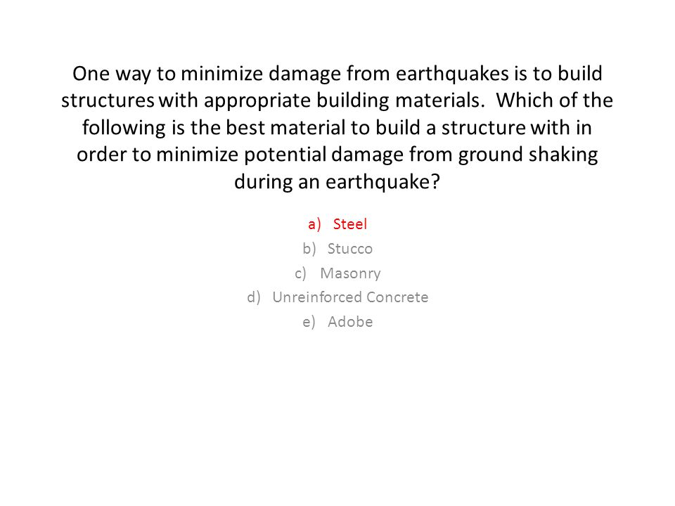 One way to minimize damage from earthquakes is to build structures with appropriate building materials.