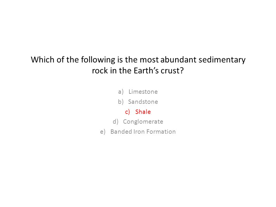 Which of the following is the most abundant sedimentary rock in the Earth's crust.
