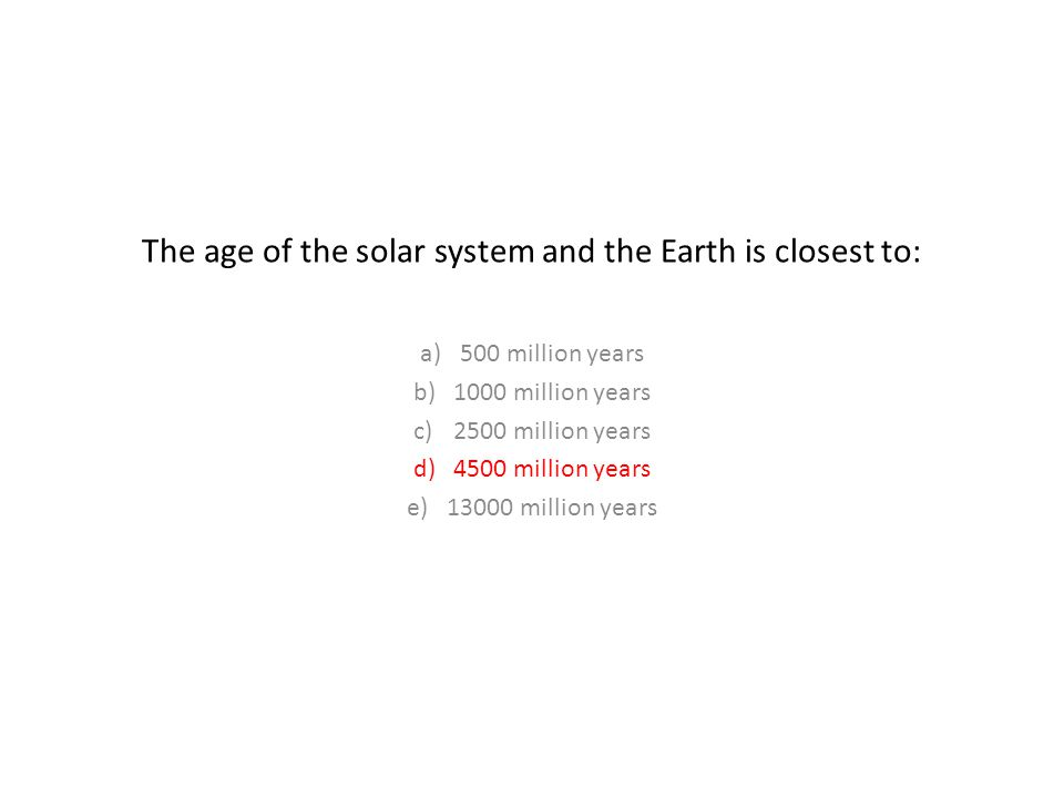 The age of the solar system and the Earth is closest to: a)500 million years b)1000 million years c)2500 million years d)4500 million years e)13000 million years