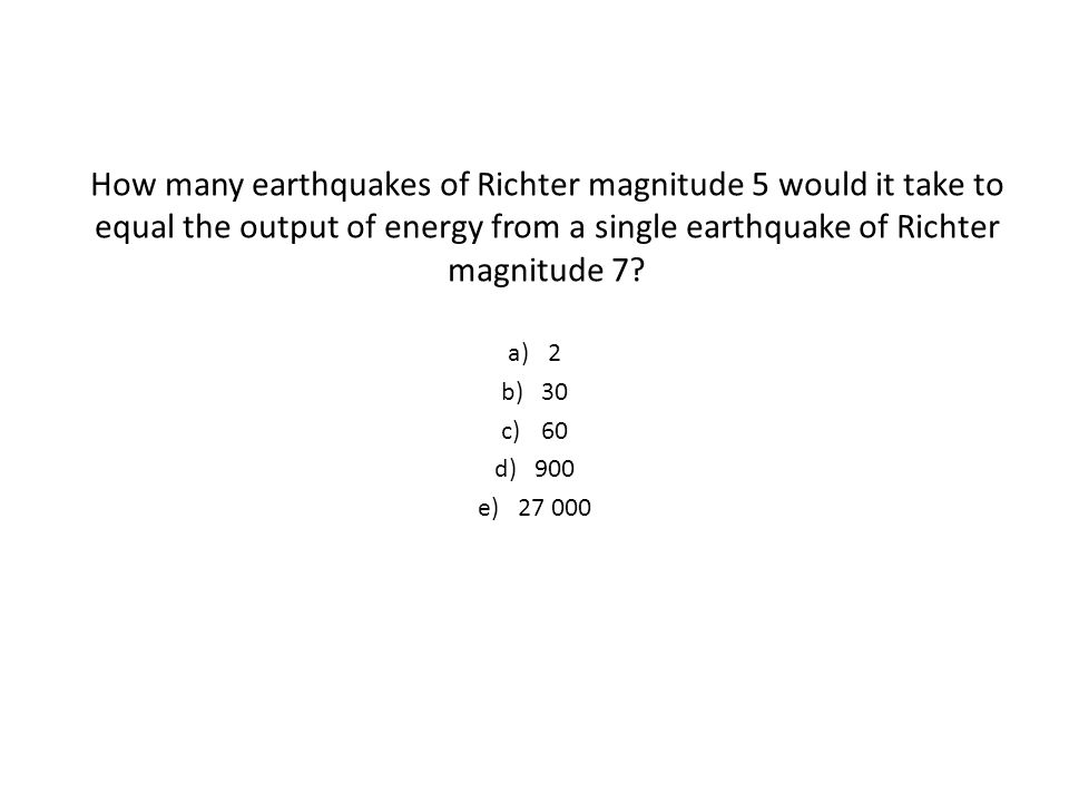How many earthquakes of Richter magnitude 5 would it take to equal the output of energy from a single earthquake of Richter magnitude 7.