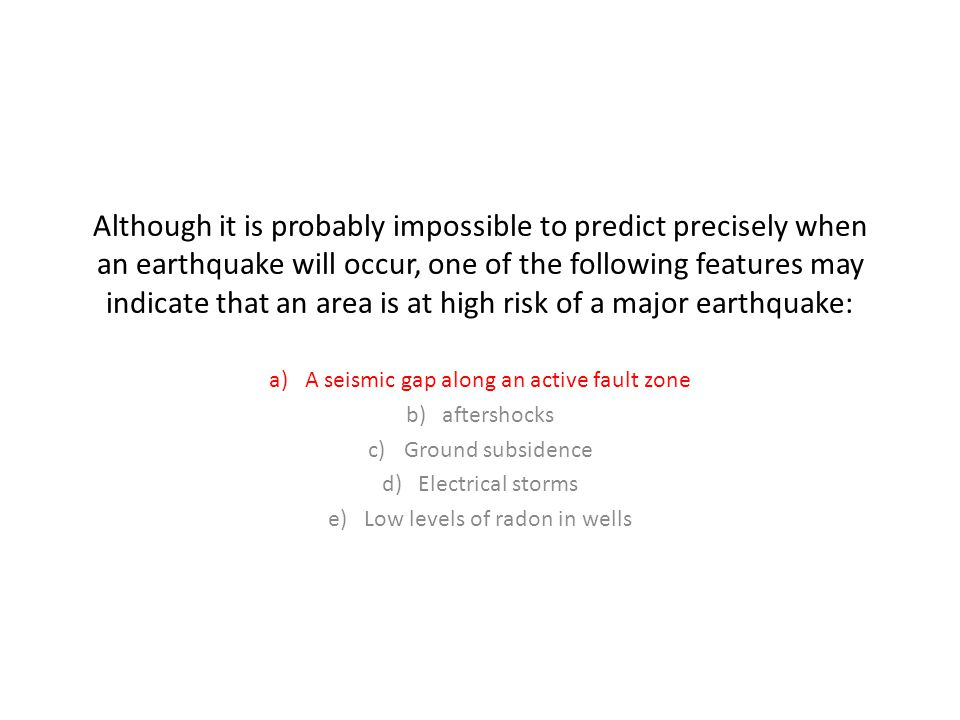 Although it is probably impossible to predict precisely when an earthquake will occur, one of the following features may indicate that an area is at high risk of a major earthquake: a)A seismic gap along an active fault zone b)aftershocks c)Ground subsidence d)Electrical storms e)Low levels of radon in wells
