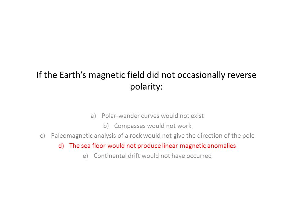 If the Earth's magnetic field did not occasionally reverse polarity: a)Polar-wander curves would not exist b)Compasses would not work c)Paleomagnetic analysis of a rock would not give the direction of the pole d)The sea floor would not produce linear magnetic anomalies e)Continental drift would not have occurred