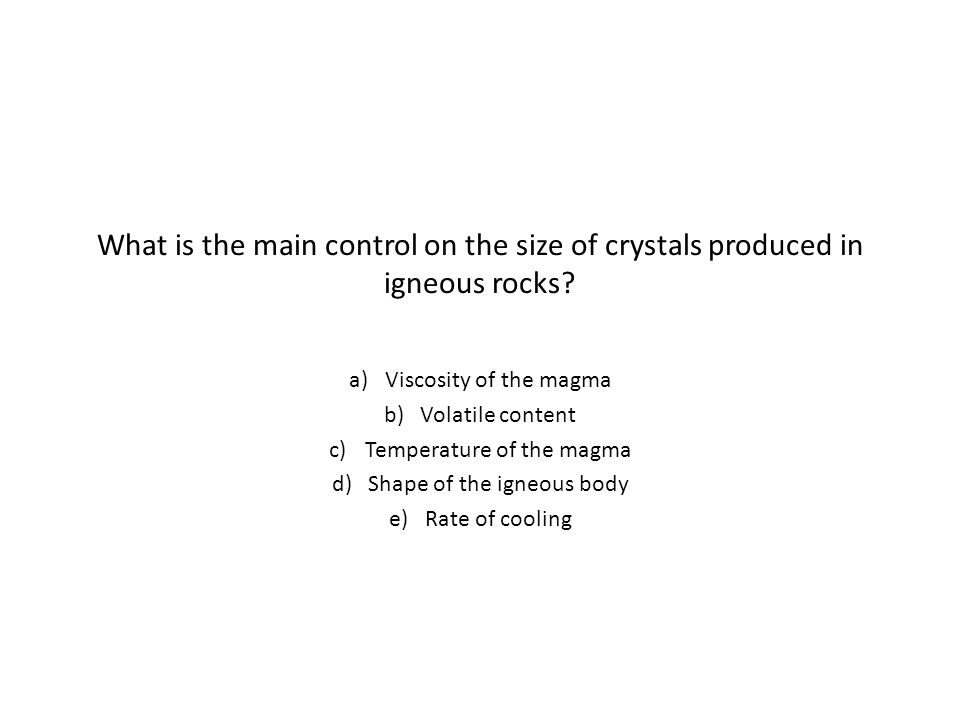 What is the main control on the size of crystals produced in igneous rocks.