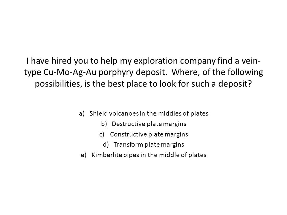 I have hired you to help my exploration company find a vein- type Cu-Mo-Ag-Au porphyry deposit.