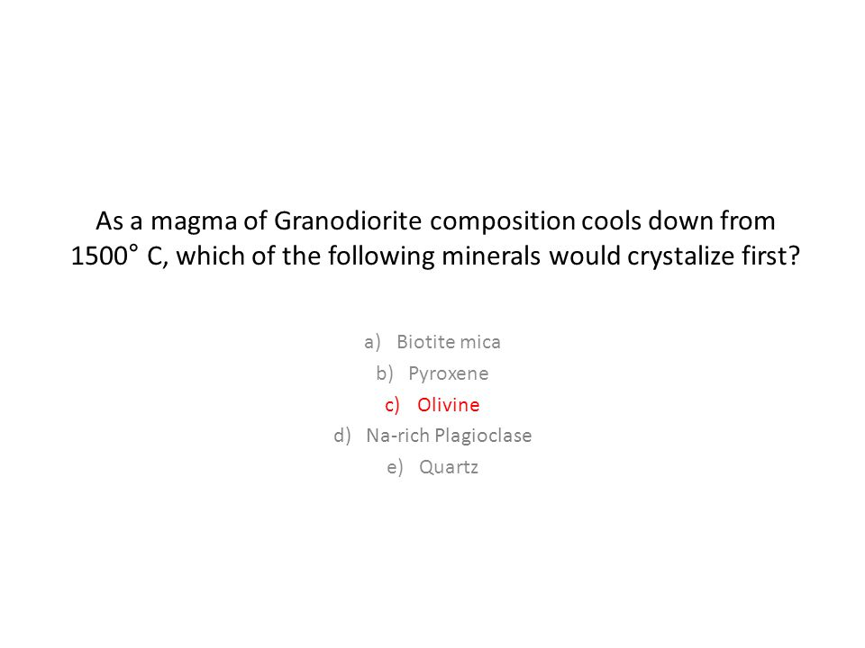 As a magma of Granodiorite composition cools down from 1500 ° C, which of the following minerals would crystalize first.
