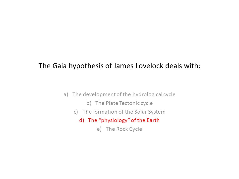 The Gaia hypothesis of James Lovelock deals with: a)The development of the hydrological cycle b)The Plate Tectonic cycle c)The formation of the Solar System d)The physiology of the Earth e)The Rock Cycle