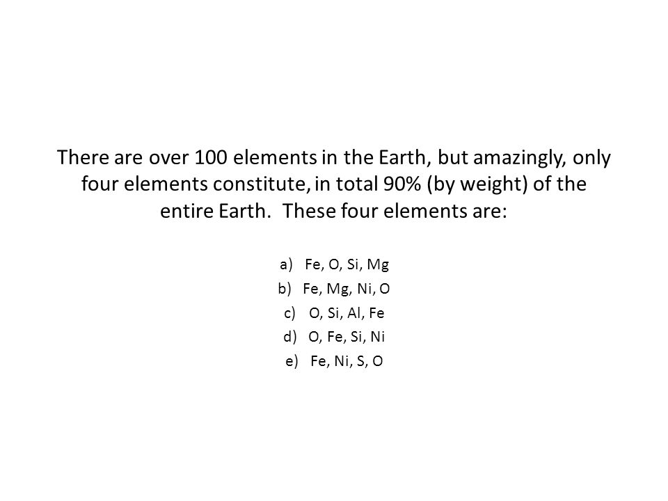 There are over 100 elements in the Earth, but amazingly, only four elements constitute, in total 90% (by weight) of the entire Earth.