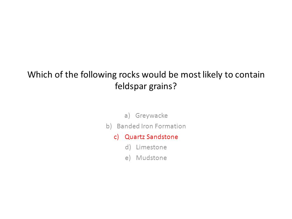 Which of the following rocks would be most likely to contain feldspar grains.