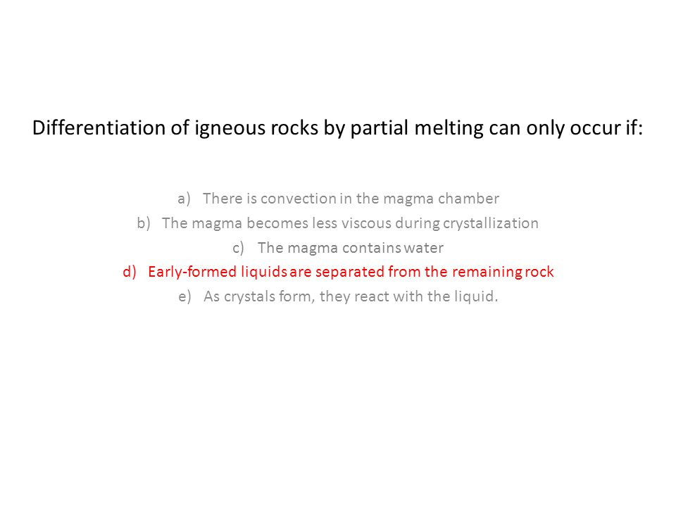 Differentiation of igneous rocks by partial melting can only occur if: a)There is convection in the magma chamber b)The magma becomes less viscous during crystallization c)The magma contains water d)Early-formed liquids are separated from the remaining rock e)As crystals form, they react with the liquid.
