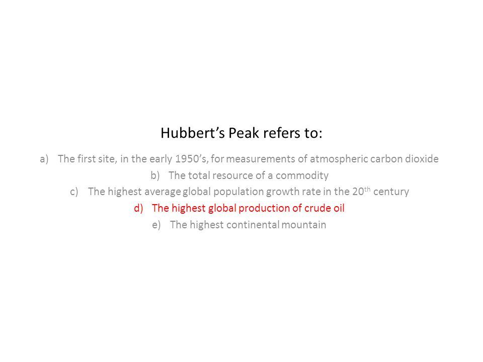 Hubbert's Peak refers to: a)The first site, in the early 1950's, for measurements of atmospheric carbon dioxide b)The total resource of a commodity c)The highest average global population growth rate in the 20 th century d)The highest global production of crude oil e)The highest continental mountain