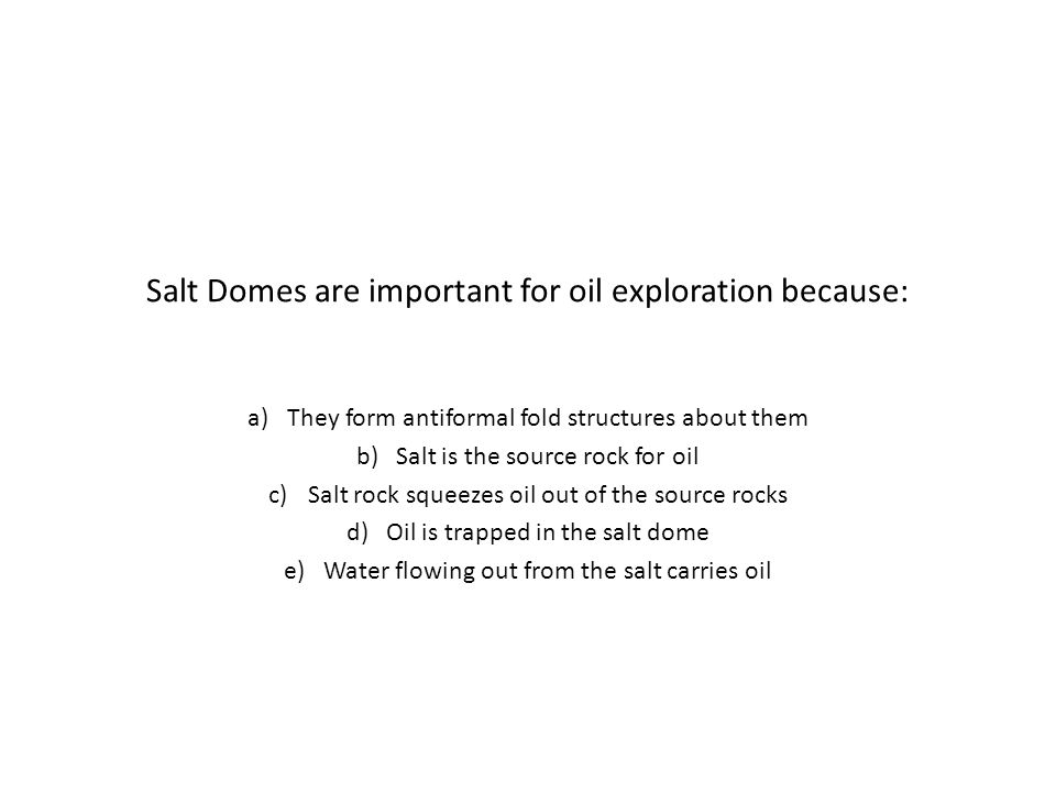 Salt Domes are important for oil exploration because: a)They form antiformal fold structures about them b)Salt is the source rock for oil c)Salt rock squeezes oil out of the source rocks d)Oil is trapped in the salt dome e)Water flowing out from the salt carries oil