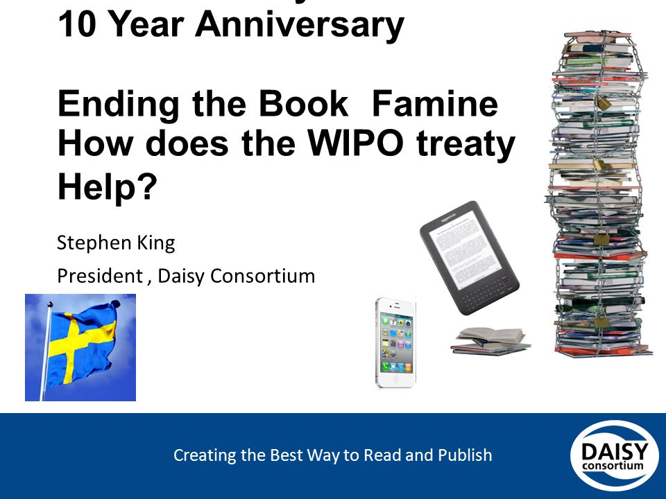 Creating the Best Way to Read and Publish Swedish Daisy Consortium 10 Year Anniversary Ending the Book Famine How does the WIPO treaty Help? Stephen K