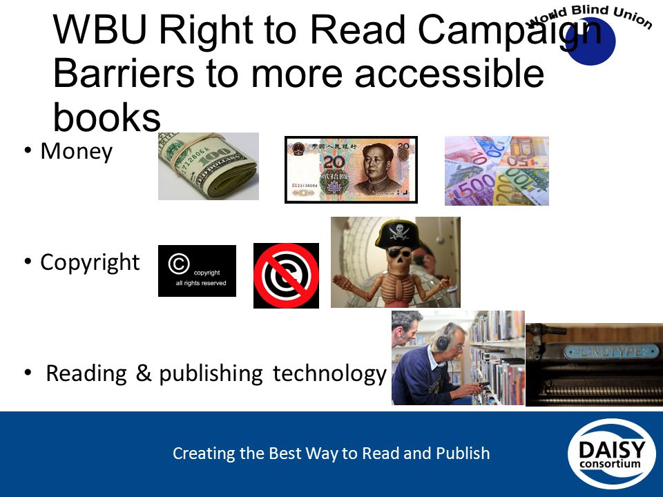 Creating the Best Way to Read and Publish WBU Right to Read Campaign Barriers to more accessible books Money Copyright Reading & publishing technology