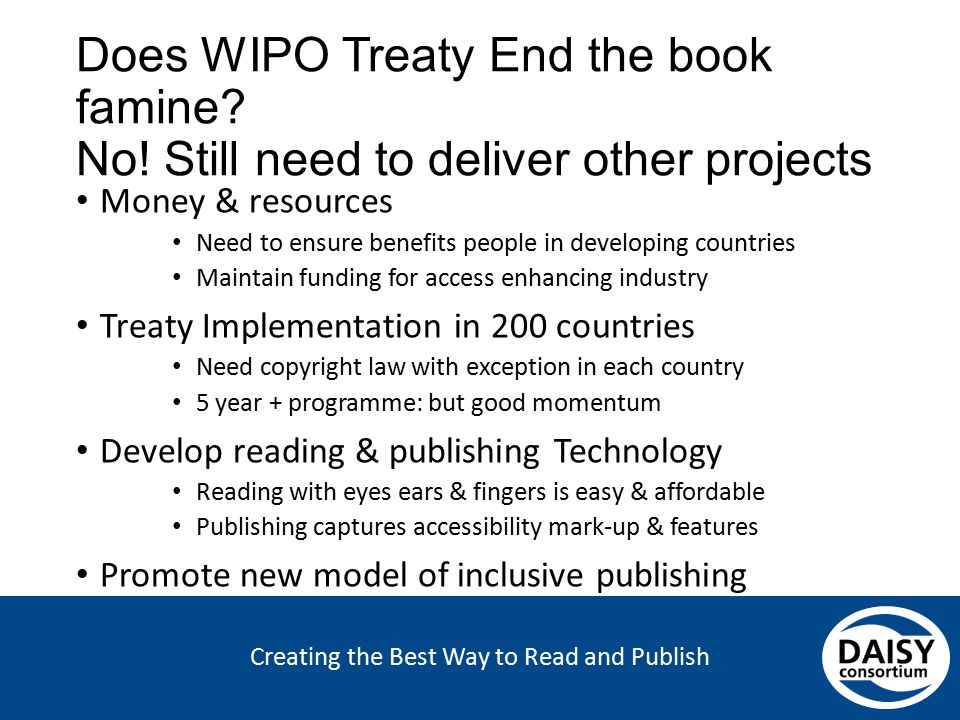 Creating the Best Way to Read and Publish Does WIPO Treaty End the book famine? No! Still need to deliver other projects Money & resources Need to ens