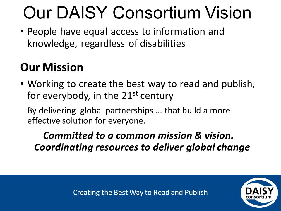 Creating the Best Way to Read and Publish Our DAISY Consortium Vision People have equal access to information and knowledge, regardless of disabilitie
