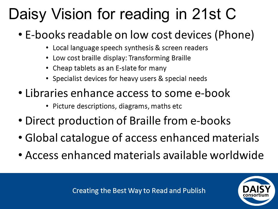 Creating the Best Way to Read and Publish Daisy Vision for reading in 21st C E-books readable on low cost devices (Phone) Local language speech synthe