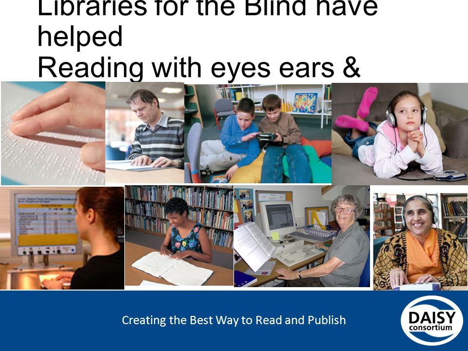 Creating the Best Way to Read and Publish Libraries for the Blind have helped Reading with eyes ears & fingers