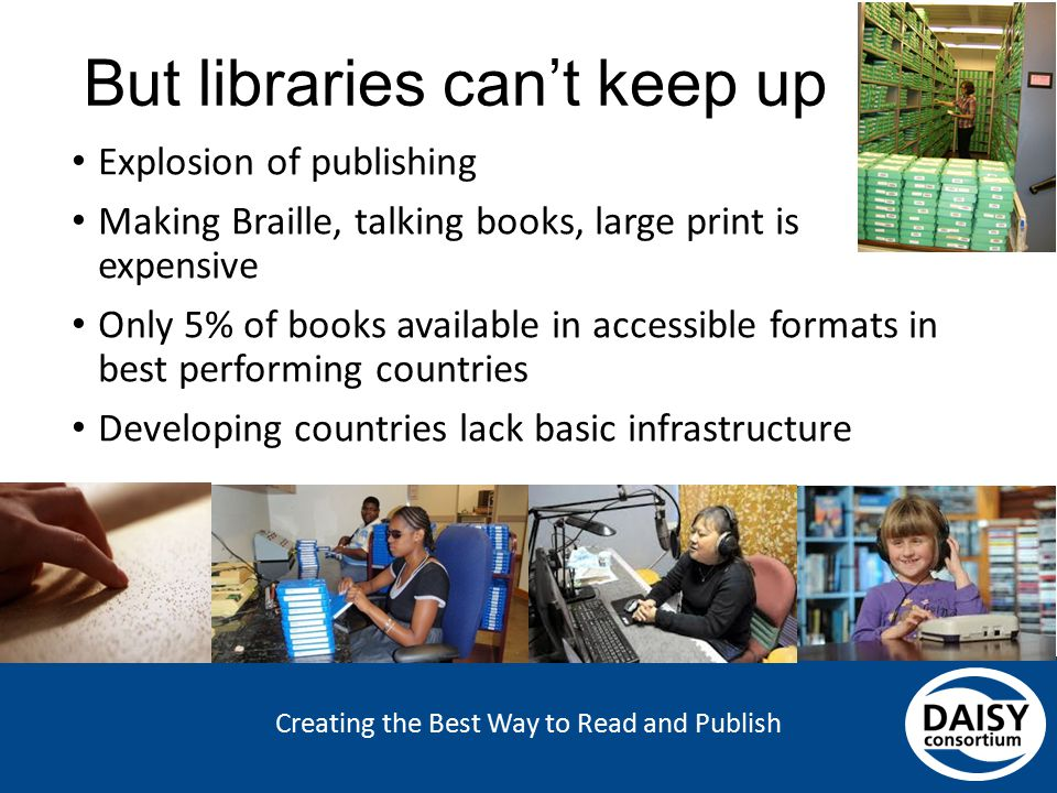 Creating the Best Way to Read and Publish But libraries can't keep up Explosion of publishing Making Braille, talking books, large print is expensive