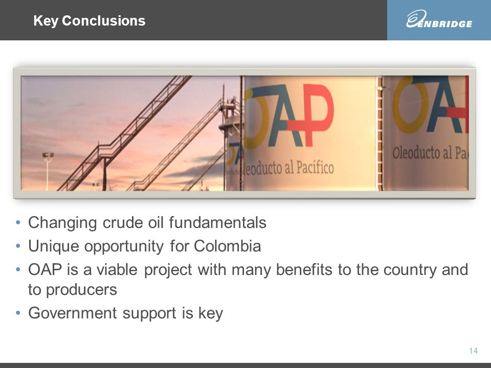 Changing crude oil fundamentals Unique opportunity for Colombia OAP is a viable project with many benefits to the country and to producers Government support is key 14 Key Conclusions