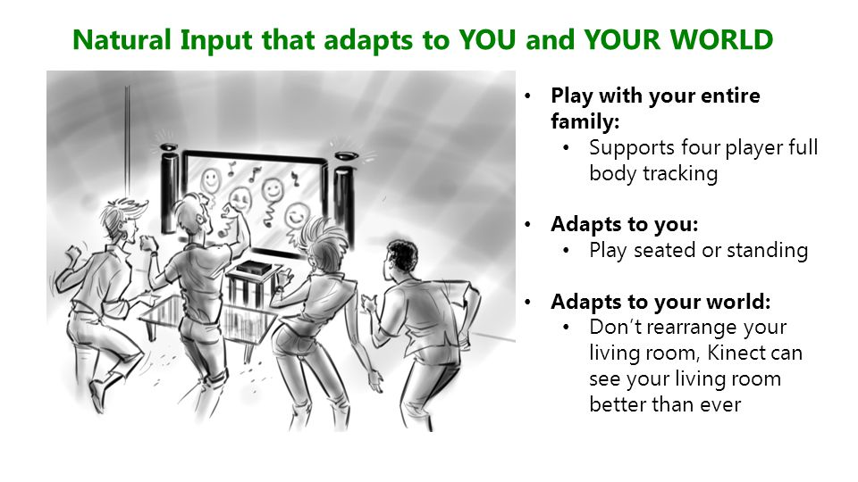Natural Input that adapts to YOU and YOUR WORLD Play with your entire family: Supports four player full body tracking Adapts to you: Play seated or st