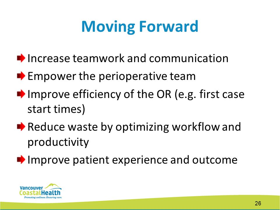 Moving Forward Increase teamwork and communication Empower the perioperative team Improve efficiency of the OR (e.g.