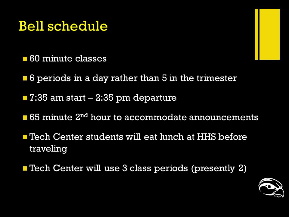 Bell schedule 60 minute classes 6 periods in a day rather than 5 in the trimester 7:35 am start – 2:35 pm departure 65 minute 2 nd hour to accommodate
