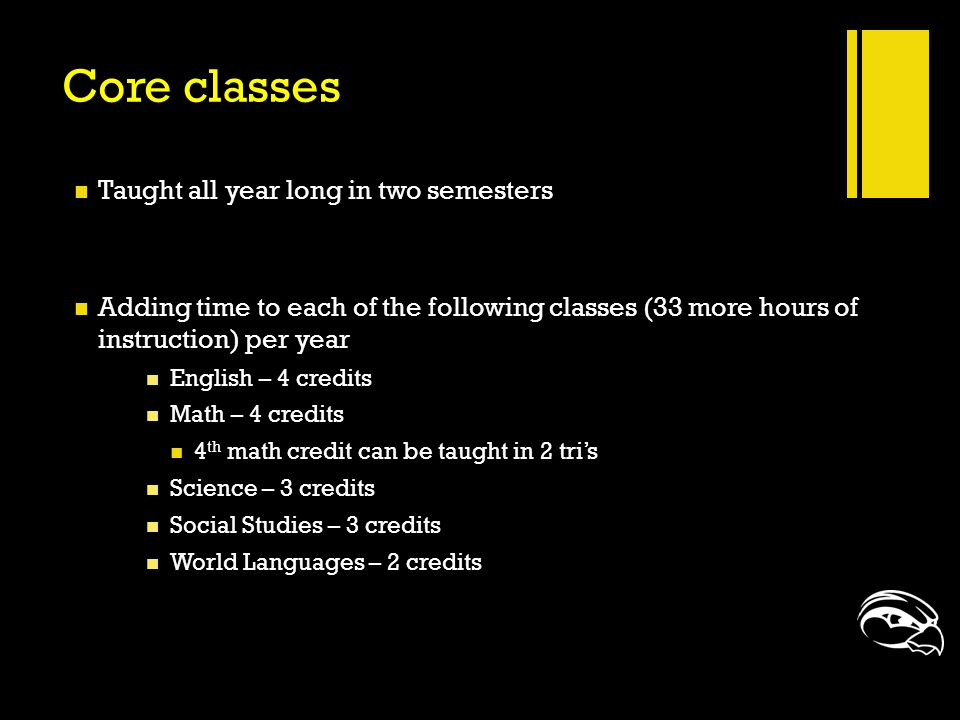 Core classes Taught all year long in two semesters Adding time to each of the following classes (33 more hours of instruction) per year English – 4 cr