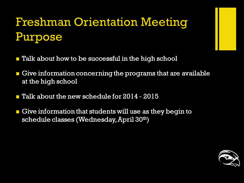 Freshman Orientation Meeting Purpose Talk about how to be successful in the high school Give information concerning the programs that are available at