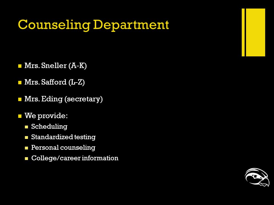 Counseling Department Mrs. Sneller (A-K) Mrs. Safford (L-Z) Mrs. Eding (secretary) We provide: Scheduling Standardized testing Personal counseling Col