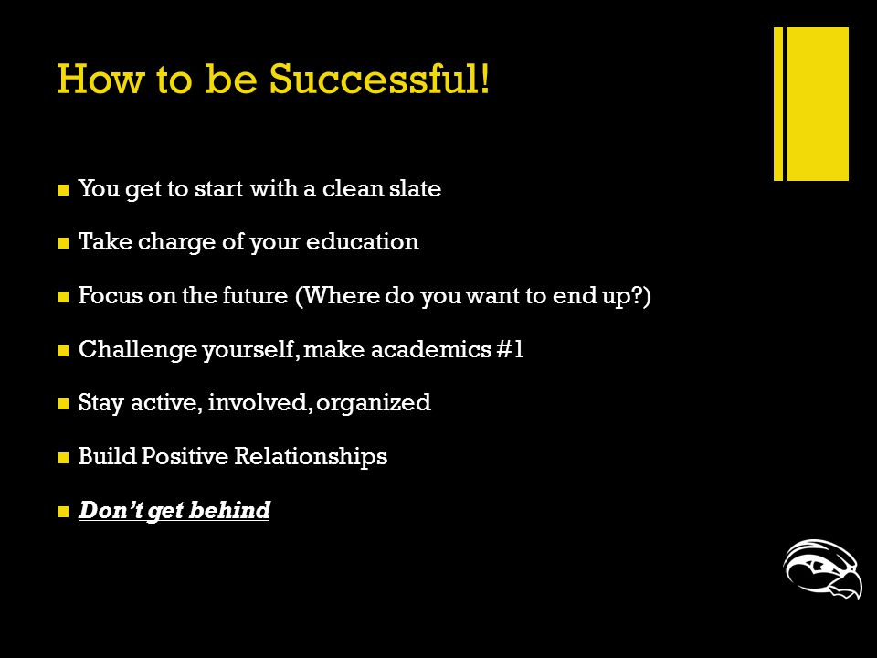 How to be Successful! You get to start with a clean slate Take charge of your education Focus on the future (Where do you want to end up?) Challenge y
