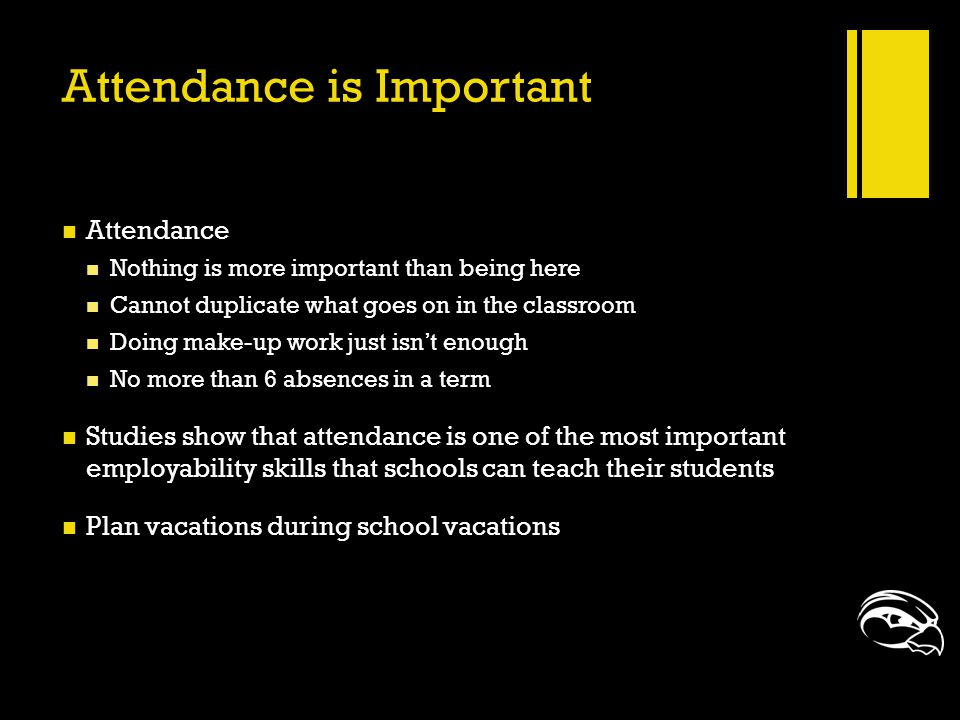 Attendance is Important Attendance Nothing is more important than being here Cannot duplicate what goes on in the classroom Doing make-up work just is