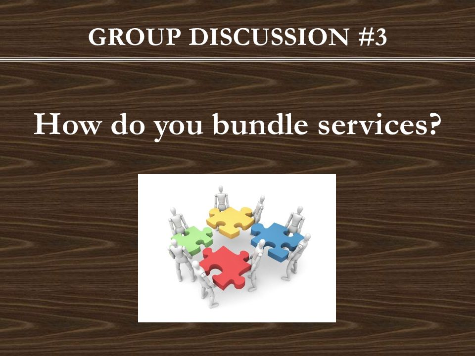 GROUP DISCUSSION #3 How do you bundle services?