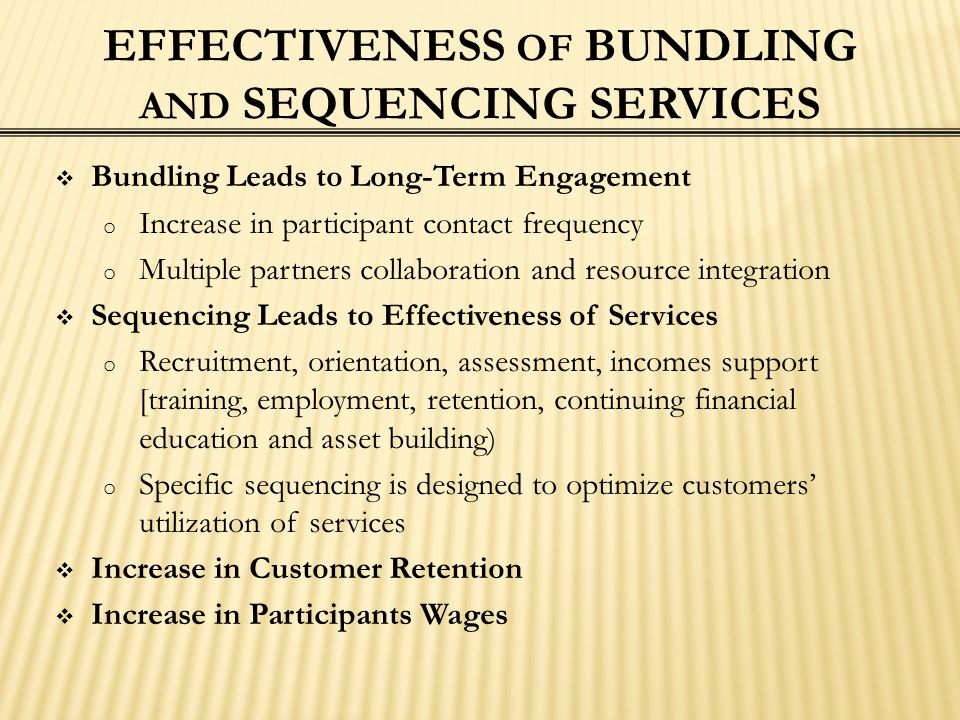 EFFECTIVENESS OF BUNDLING AND SEQUENCING SERVICES  Bundling Leads to Long-Term Engagement o Increase in participant contact frequency o Multiple part