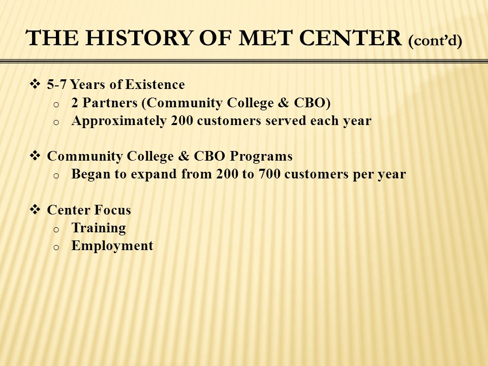 THE HISTORY OF MET CENTER (cont'd)  5-7 Years of Existence o 2 Partners (Community College & CBO) o Approximately 200 customers served each year  Co