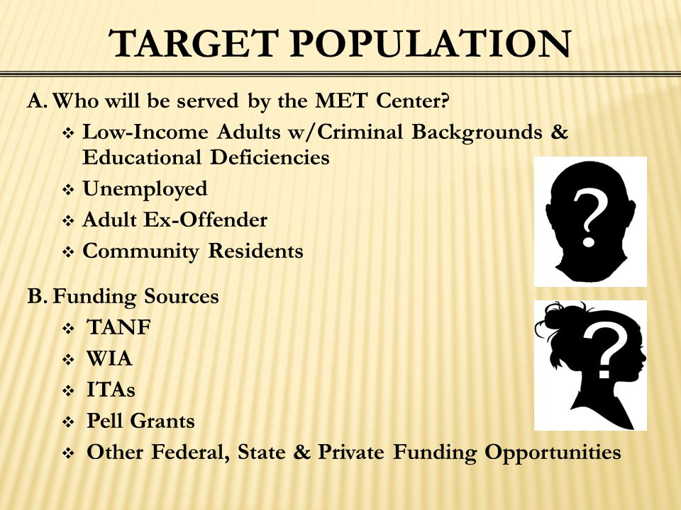 A.Who will be served by the MET Center?  Low-Income Adults w/Criminal Backgrounds & Educational Deficiencies  Unemployed  Adult Ex-Offender  Commu