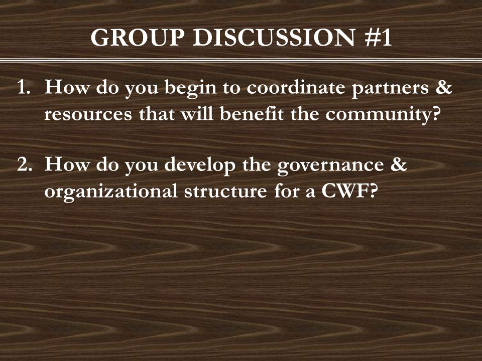 GROUP DISCUSSION #1 1.How do you begin to coordinate partners & resources that will benefit the community? 2.How do you develop the governance & organ