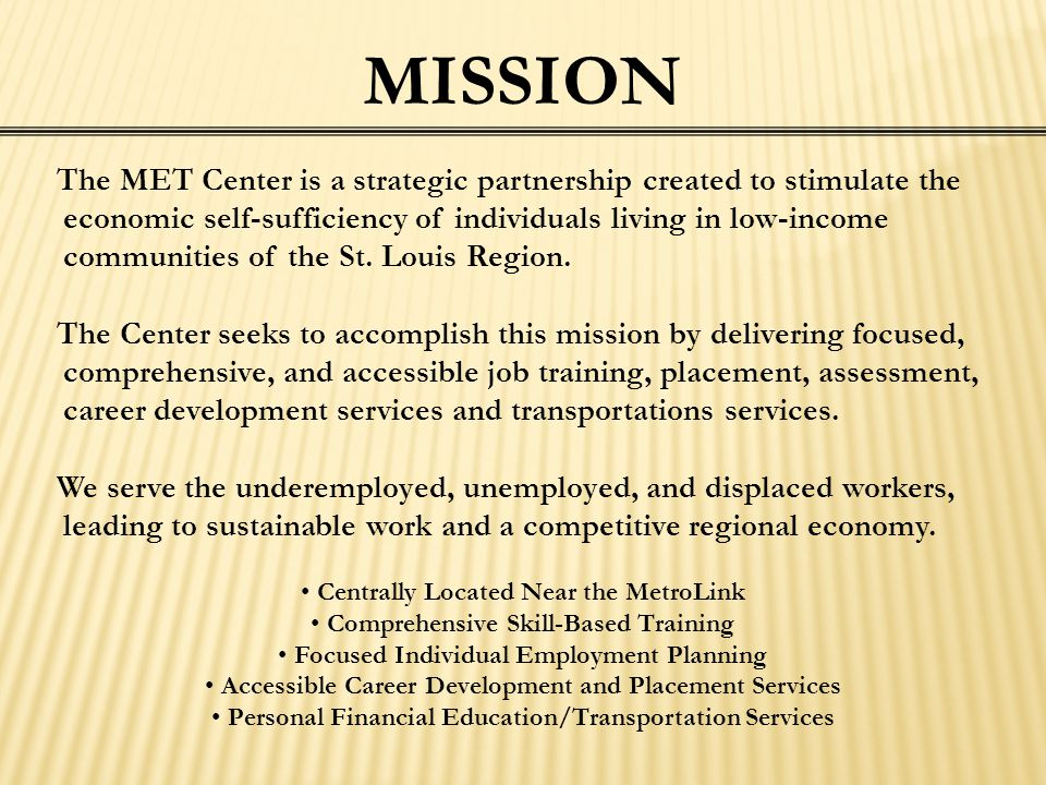 MISSION The MET Center is a strategic partnership created to stimulate the economic self-sufficiency of individuals living in low-income communities o