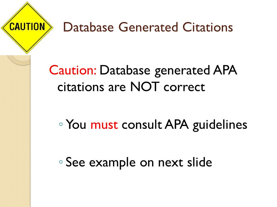 Database Generated Citations Caution: Database generated APA citations are NOT correct ◦ You must consult APA guidelines ◦ See example on next slide