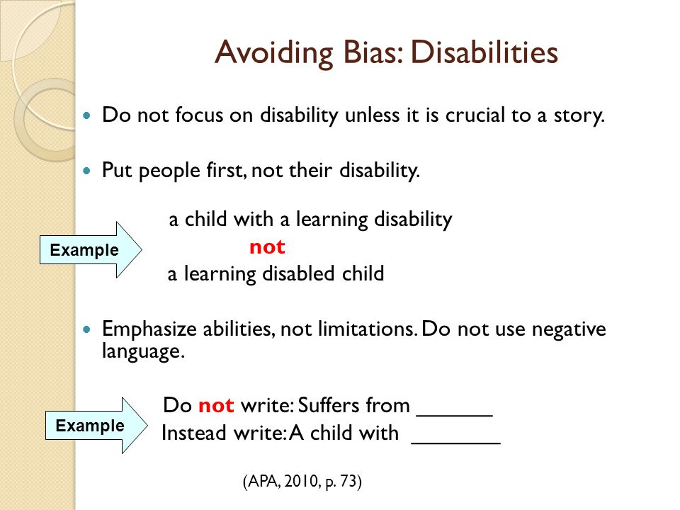 Avoiding Bias: Disabilities Do not focus on disability unless it is crucial to a story. Put people first, not their disability. a child with a learnin