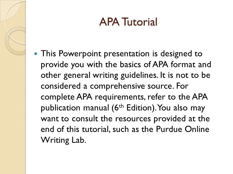APA Tutorial This Powerpoint presentation is designed to provide you with the basics of APA format and other general writing guidelines. It is not to