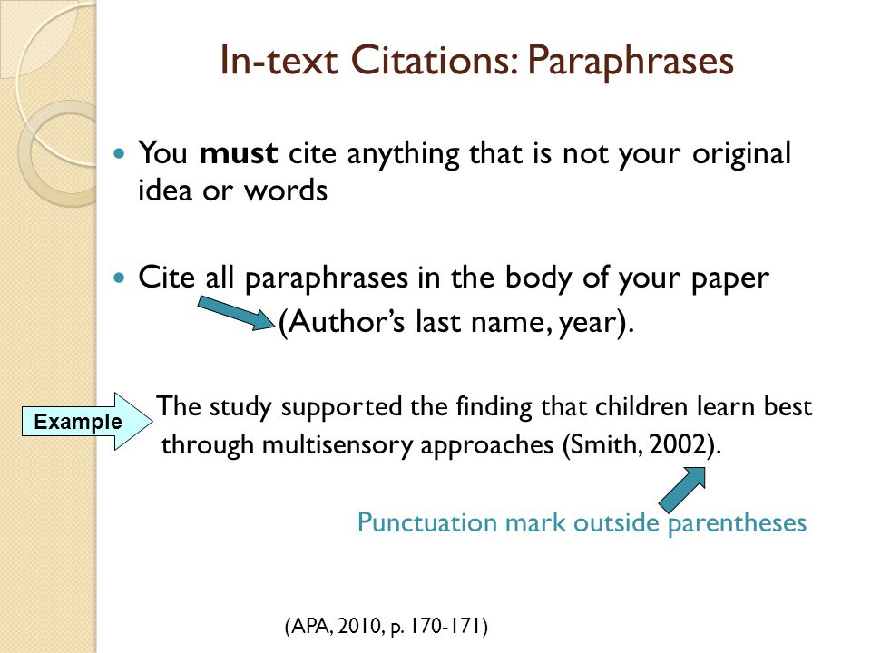 In-text Citations: Paraphrases You must cite anything that is not your original idea or words Cite all paraphrases in the body of your paper (Author's
