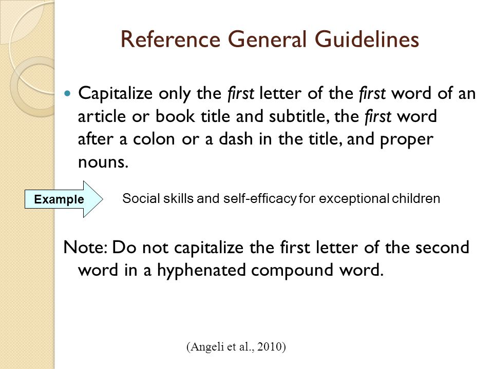Reference General Guidelines Capitalize only the first letter of the first word of an article or book title and subtitle, the first word after a colon