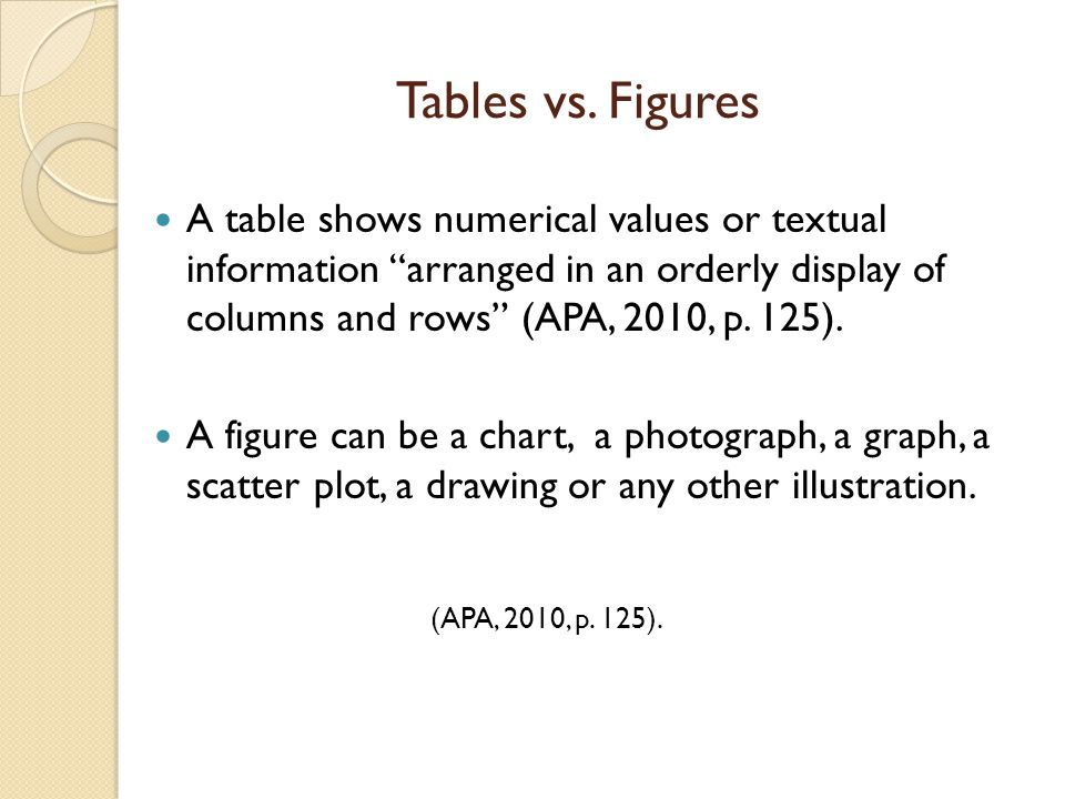 """Tables vs. Figures A table shows numerical values or textual information """"arranged in an orderly display of columns and rows"""" (APA, 2010, p. 125). A f"""