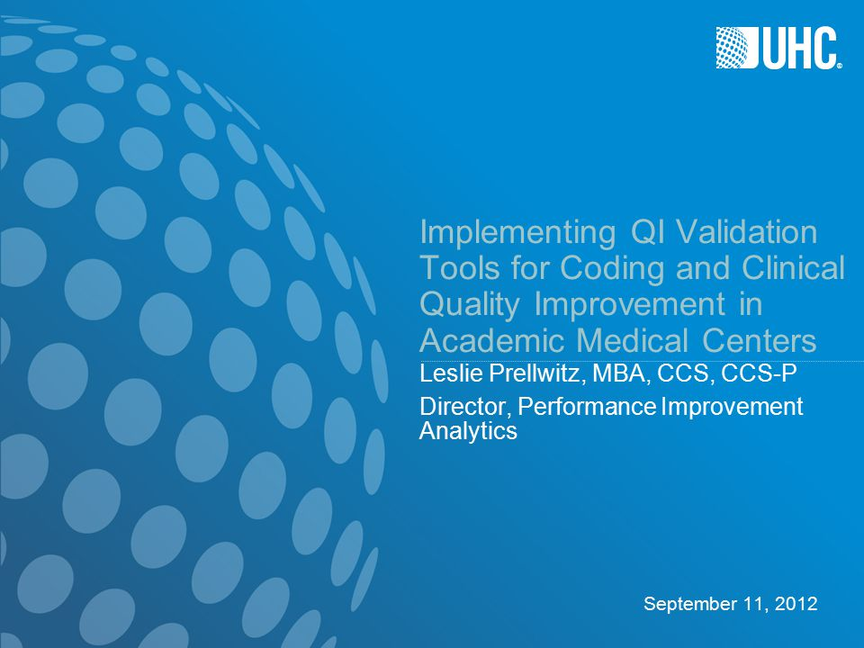 ® 1 Objectives Recognize the importance of validation efforts to healthcare providers (Academic Medical Centers in particular) – National Landscape – Describe the Annual UHC Performance Ranking and the use of the PSI's Identify the tools and techniques used in QI validation – Chart Review – Case Control Study – Case Scenarios Assess the role validation serves in successfully implementing improvement activities – Improving Practice and Outcomes: Success Stories – Why other providers should also be interested in QI validation