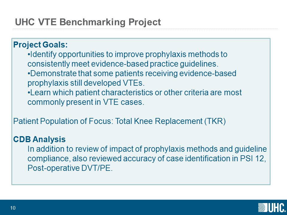 ® 10 UHC VTE Benchmarking Project Project Goals: Identify opportunities to improve prophylaxis methods to consistently meet evidence-based practice guidelines.