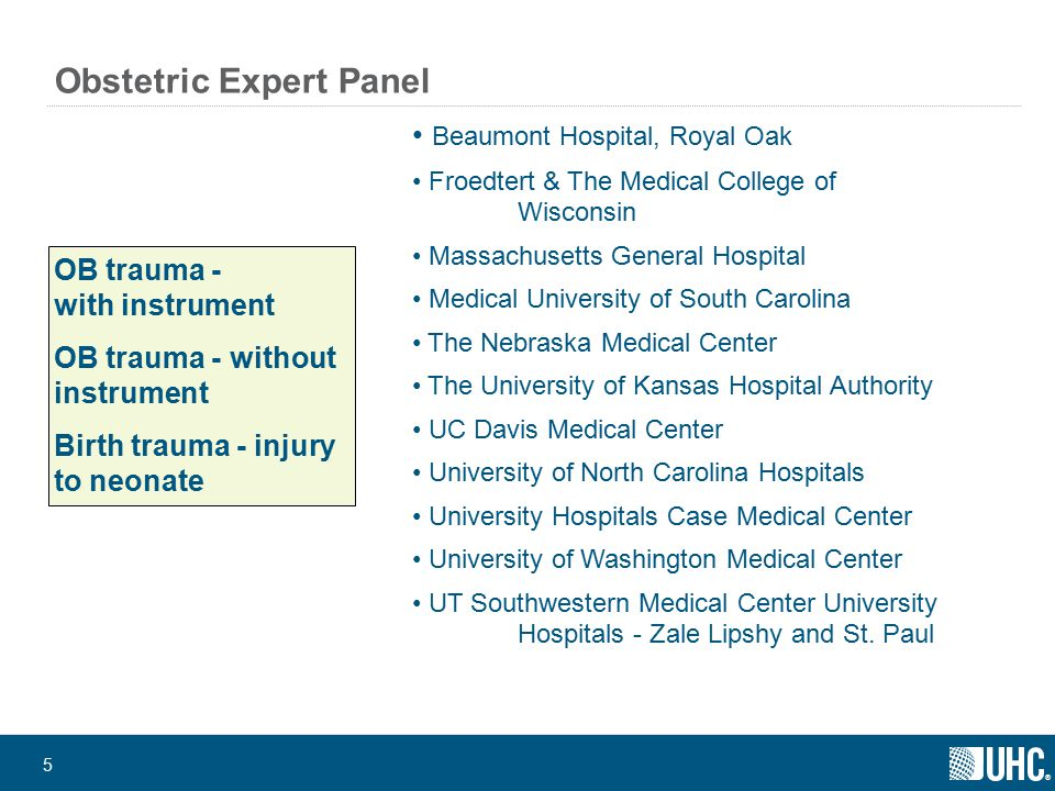 ® 5 Obstetric Expert Panel OB trauma - with instrument OB trauma - without instrument Birth trauma - injury to neonate Beaumont Hospital, Royal Oak Froedtert & The Medical College of Wisconsin Massachusetts General Hospital Medical University of South Carolina The Nebraska Medical Center The University of Kansas Hospital Authority UC Davis Medical Center University of North Carolina Hospitals University Hospitals Case Medical Center University of Washington Medical Center UT Southwestern Medical Center University Hospitals - Zale Lipshy and St.