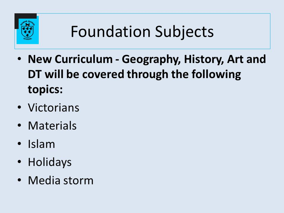 New Curriculum - Geography, History, Art and DT will be covered through the following topics: Victorians Materials Islam Holidays Media storm Foundation Subjects
