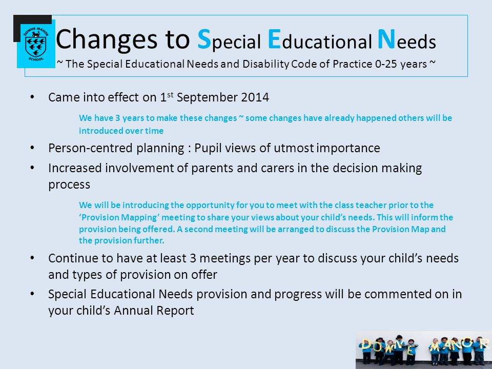 Changes to S pecial E ducational N eeds ~ The Special Educational Needs and Disability Code of Practice 0-25 years ~ Came into effect on 1 st September 2014 We have 3 years to make these changes ~ some changes have already happened others will be introduced over time Person-centred planning : Pupil views of utmost importance Increased involvement of parents and carers in the decision making process We will be introducing the opportunity for you to meet with the class teacher prior to the 'Provision Mapping' meeting to share your views about your child's needs.